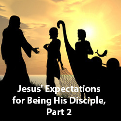 Jesus' Expectations for Being His Disciple, Part 2